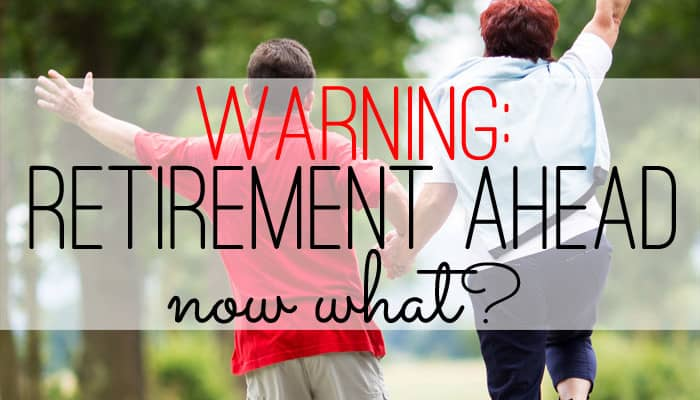 Warning: Retirement Ahead. Now What?